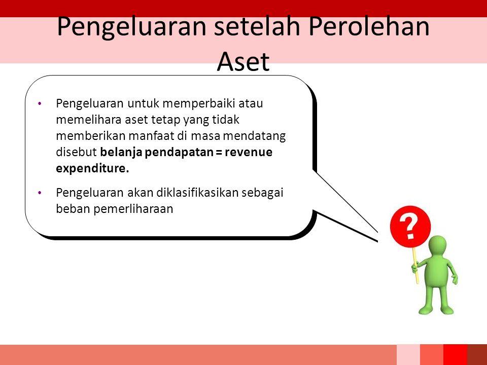 Pengeluaran setelah Perolehan Aset Pengeluaran untuk memperbaiki atau memelihara aset tetap yang tidak memberikan manfaat di masa mendatang disebut belanja pendapatan = revenue expenditure.