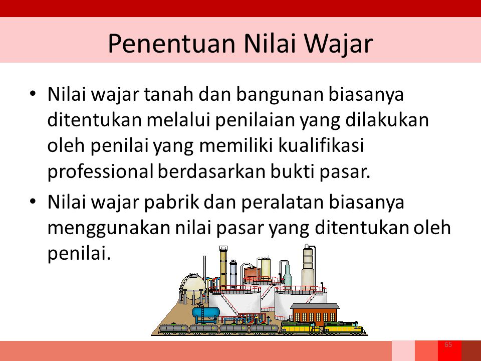 Penentuan Nilai Wajar 65 Nilai wajar tanah dan bangunan biasanya ditentukan melalui penilaian yang dilakukan oleh penilai yang memiliki kualifikasi professional berdasarkan bukti pasar.