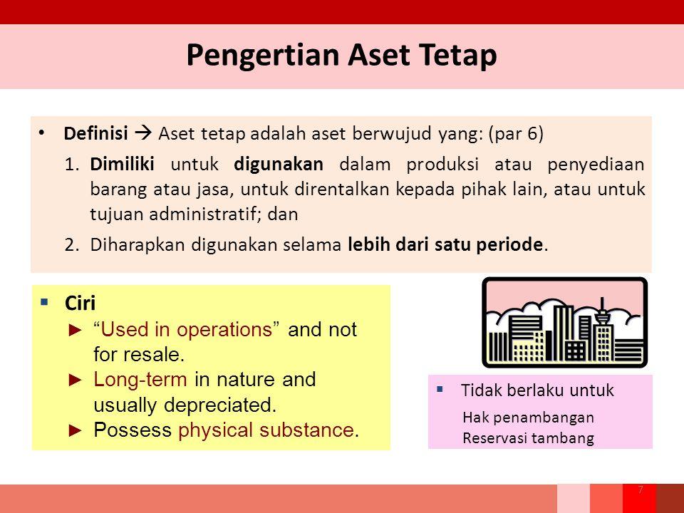 Pengertian Aset Tetap Definisi  Aset tetap adalah aset berwujud yang: (par 6) 1.Dimiliki untuk digunakan dalam produksi atau penyediaan barang atau jasa, untuk direntalkan kepada pihak lain, atau untuk tujuan administratif; dan 2.Diharapkan digunakan selama lebih dari satu periode.