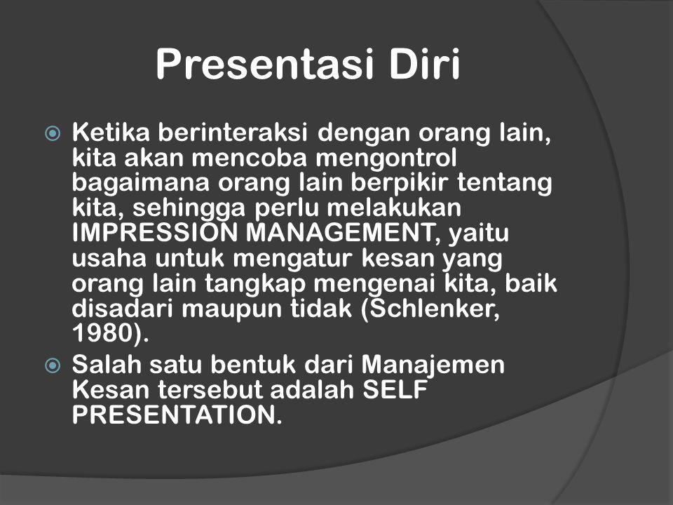 Presentasi Diri  Ketika berinteraksi dengan orang lain, kita akan mencoba mengontrol bagaimana orang lain berpikir tentang kita, sehingga perlu melakukan IMPRESSION MANAGEMENT, yaitu usaha untuk mengatur kesan yang orang lain tangkap mengenai kita, baik disadari maupun tidak (Schlenker, 1980).