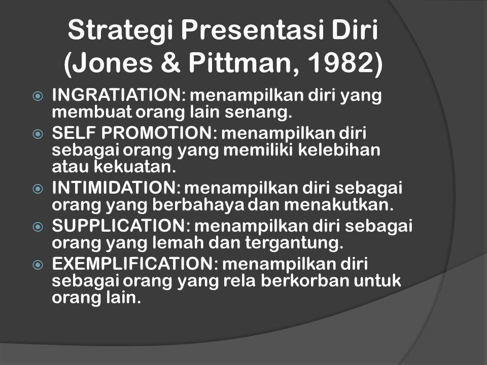 Strategi Presentasi Diri (Jones & Pittman, 1982)  INGRATIATION: menampilkan diri yang membuat orang lain senang.  SELF PROMOTION: menampilkan diri s