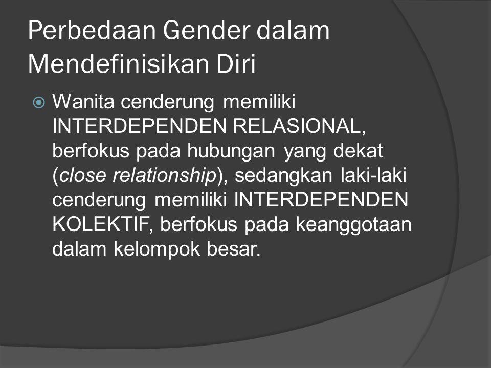 Perbedaan Gender dalam Mendefinisikan Diri  Wanita cenderung memiliki INTERDEPENDEN RELASIONAL, berfokus pada hubungan yang dekat (close relationship), sedangkan laki-laki cenderung memiliki INTERDEPENDEN KOLEKTIF, berfokus pada keanggotaan dalam kelompok besar.