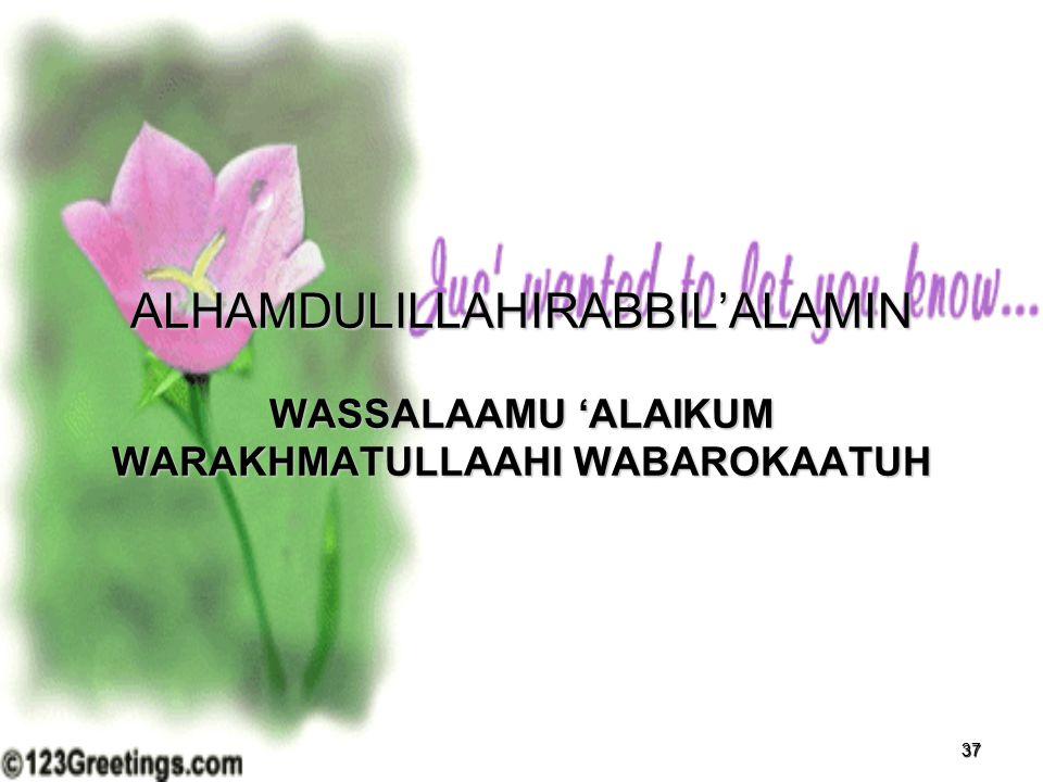 37 ALHAMDULILLAHIRABBIL'ALAMIN WASSALAAMU 'ALAIKUM WARAKHMATULLAAHI WABAROKAATUH