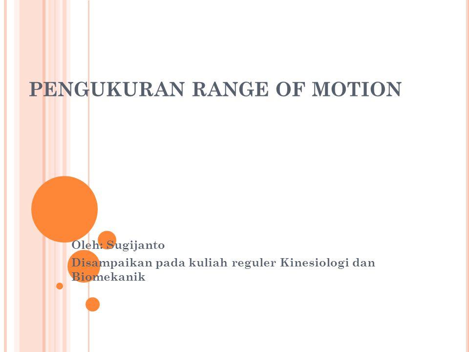 PENGUKURAN RANGE OF MOTION Oleh: Sugijanto Disampaikan pada kuliah reguler Kinesiologi dan Biomekanik
