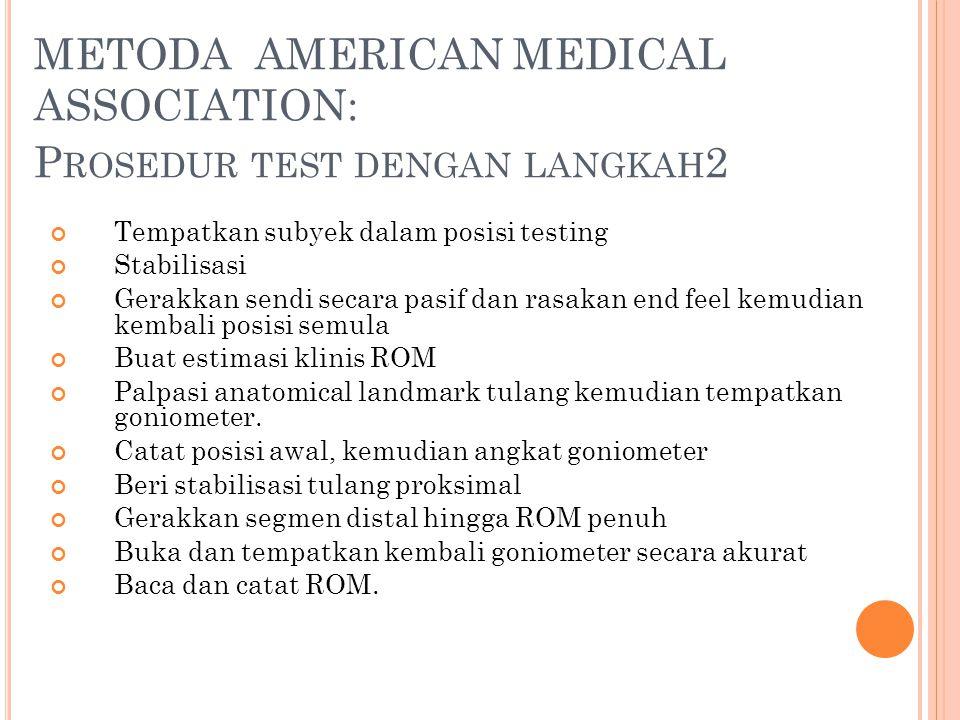 METODA AMERICAN MEDICAL ASSOCIATION: P ROSEDUR TEST DENGAN LANGKAH 2 Tempatkan subyek dalam posisi testing Stabilisasi Gerakkan sendi secara pasif dan