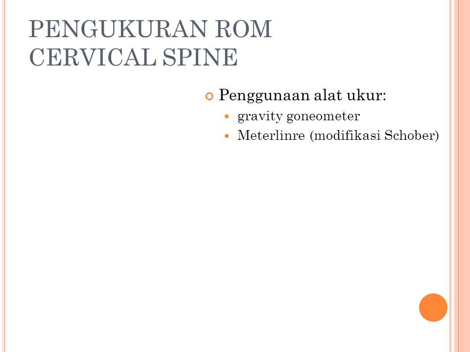 PENGUKURAN ROM CERVICAL SPINE Penggunaan alat ukur: gravity goneometer Meterlinre (modifikasi Schober)