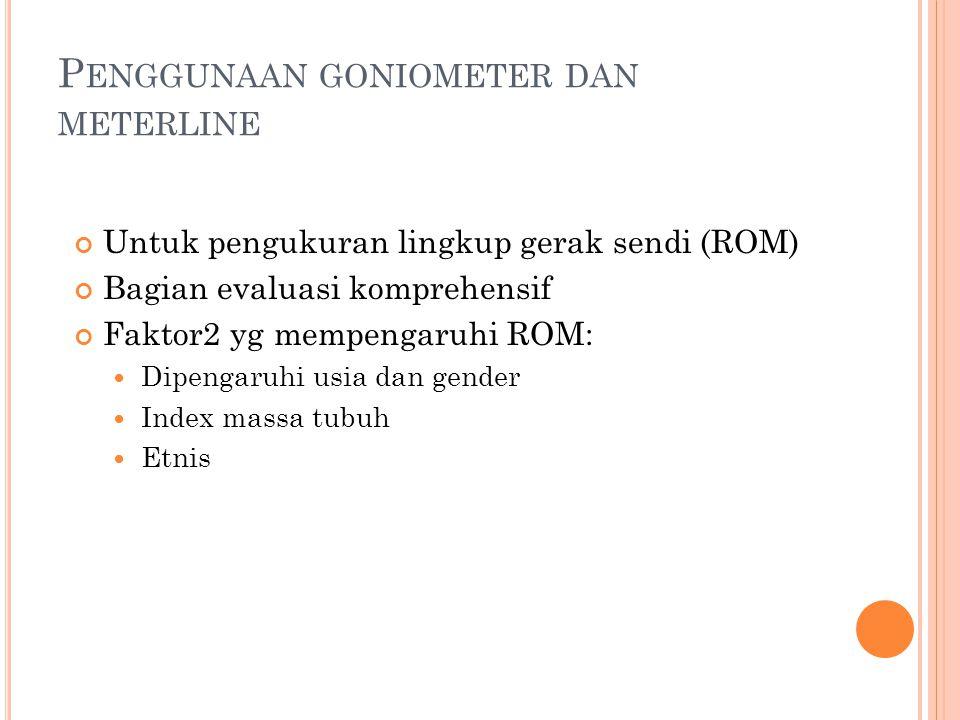 P ENGGUNAAN GONIOMETER DAN METERLINE Untuk pengukuran lingkup gerak sendi (ROM) Bagian evaluasi komprehensif Faktor2 yg mempengaruhi ROM: Dipengaruhi