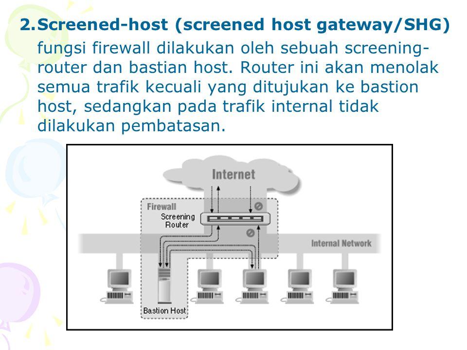 2.Screened-host (screened host gateway/SHG) fungsi firewall dilakukan oleh sebuah screening- router dan bastian host.