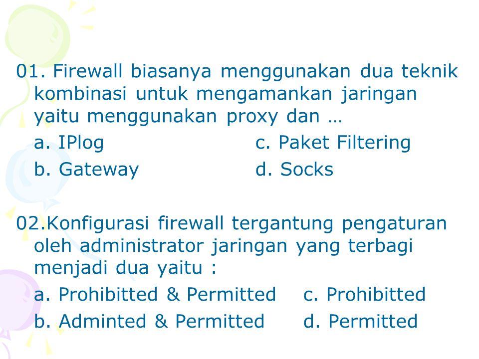 01. Firewall biasanya menggunakan dua teknik kombinasi untuk mengamankan jaringan yaitu menggunakan proxy dan … a. IPlogc. Paket Filtering b. Gateway