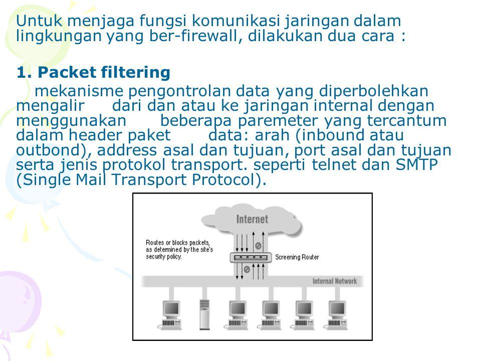 Untuk menjaga fungsi komunikasi jaringan dalam lingkungan yang ber-firewall, dilakukan dua cara : 1. Packet filtering mekanisme pengontrolan data yang