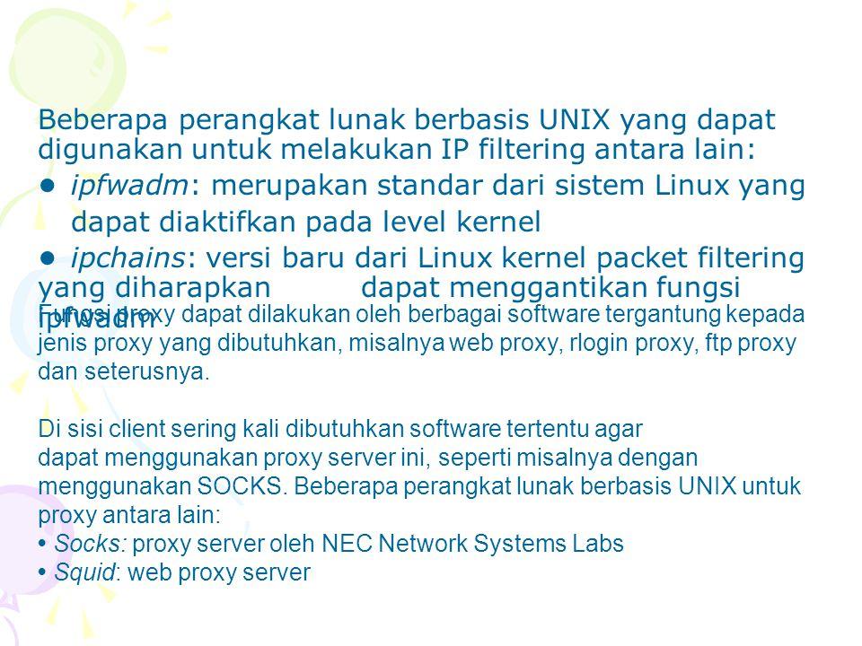 Beberapa perangkat lunak berbasis UNIX yang dapat digunakan untuk melakukan IP filtering antara lain: ipfwadm: merupakan standar dari sistem Linux yan