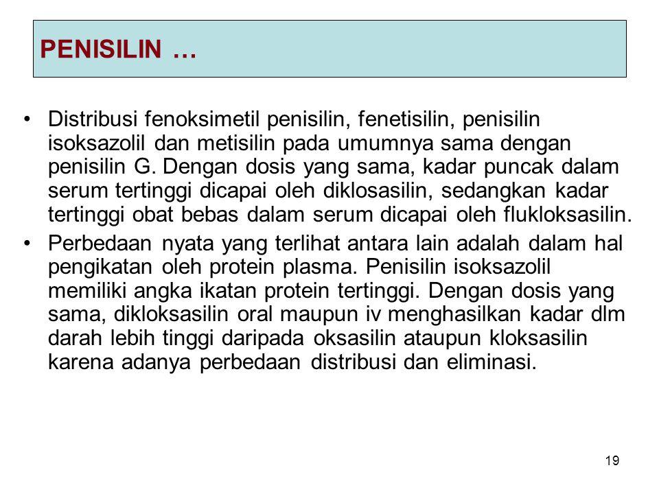 19 PENISILIN … Distribusi fenoksimetil penisilin, fenetisilin, penisilin isoksazolil dan metisilin pada umumnya sama dengan penisilin G. Dengan dosis