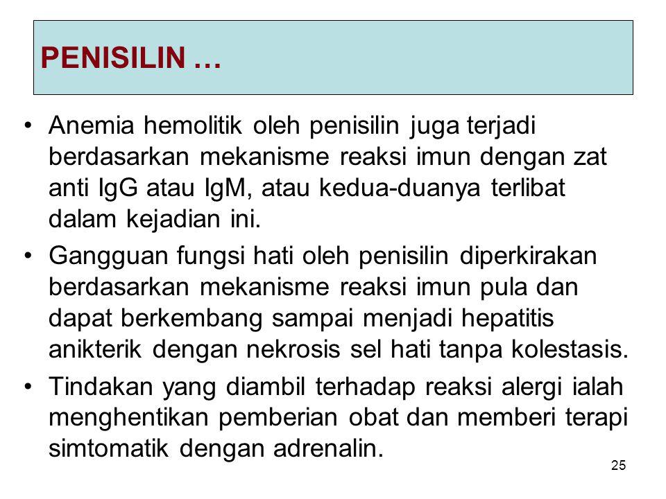 25 PENISILIN … Anemia hemolitik oleh penisilin juga terjadi berdasarkan mekanisme reaksi imun dengan zat anti IgG atau IgM, atau kedua-duanya terlibat