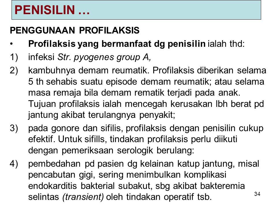 34 PENISILIN … PENGGUNAAN PROFILAKSIS Profilaksis yang bermanfaat dg penisilin ialah thd: 1)infeksi Str. pyogenes group A, 2)kambuhnya demam reumatik.
