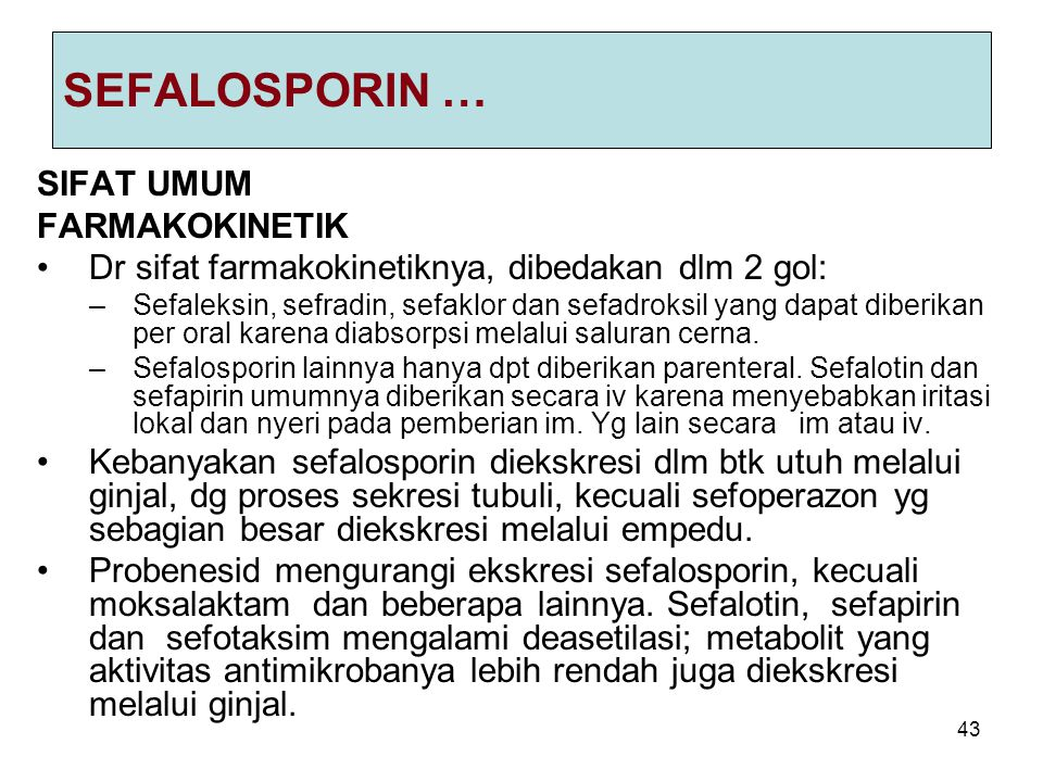 43 SEFALOSPORIN … SIFAT UMUM FARMAKOKINETIK Dr sifat farmakokinetiknya, dibedakan dlm 2 gol: –Sefaleksin, sefradin, sefaklor dan sefadroksil yang dapa