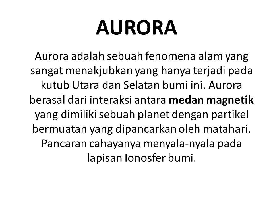 AURORA Aurora adalah sebuah fenomena alam yang sangat menakjubkan yang hanya terjadi pada kutub Utara dan Selatan bumi ini. Aurora berasal dari intera