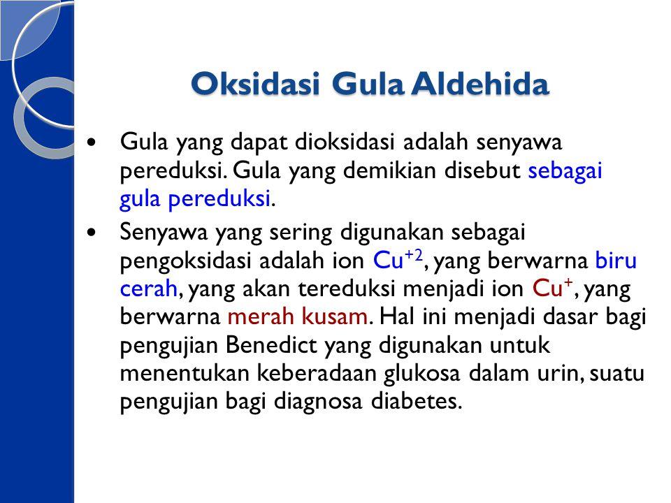 Oksidasi Gula Aldehida Gula yang dapat dioksidasi adalah senyawa pereduksi. Gula yang demikian disebut sebagai gula pereduksi. Senyawa yang sering dig