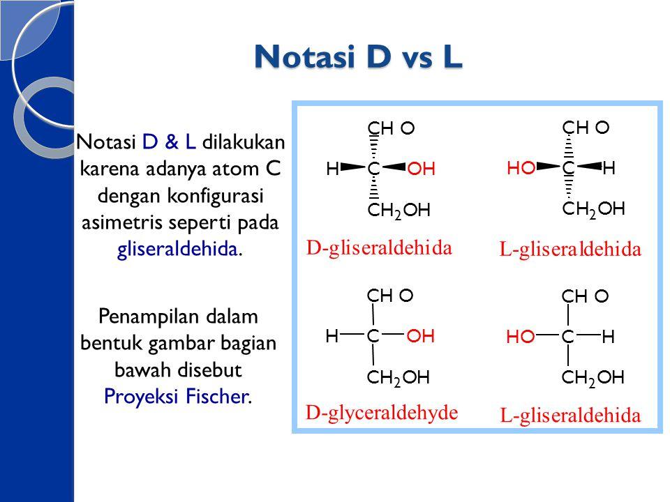 Notasi D vs L Notasi D & L dilakukan karena adanya atom C dengan konfigurasi asimetris seperti pada gliseraldehida. CHO C CH 2 OH HOH CHO C CH 2 OH HO