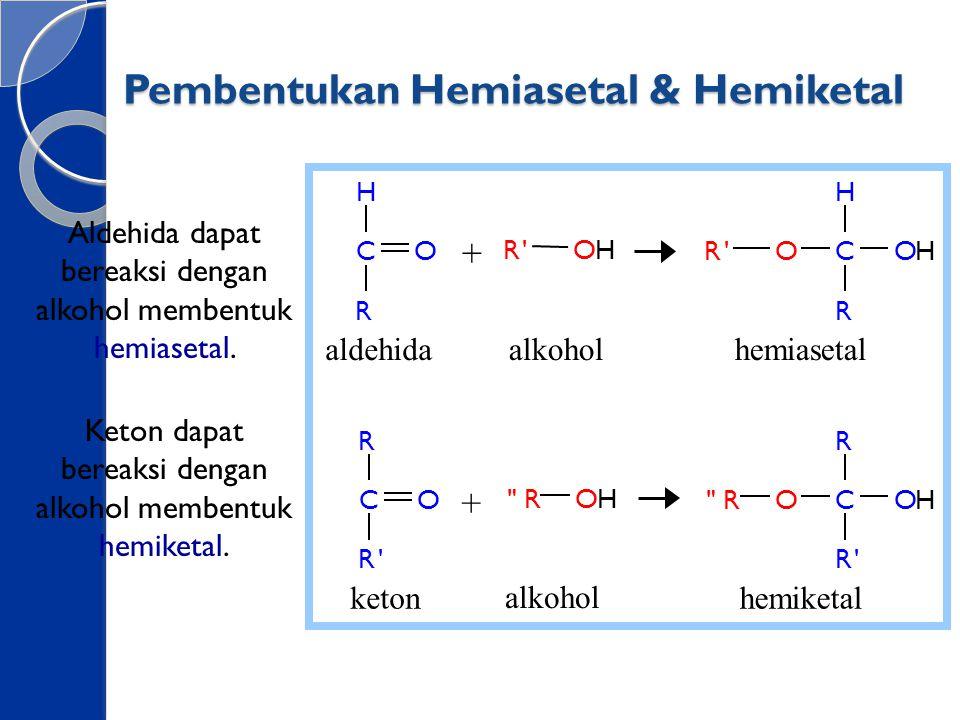 Pembentukan Hemiasetal & Hemiketal Aldehida dapat bereaksi dengan alkohol membentuk hemiasetal. Keton dapat bereaksi dengan alkohol membentuk hemiketa