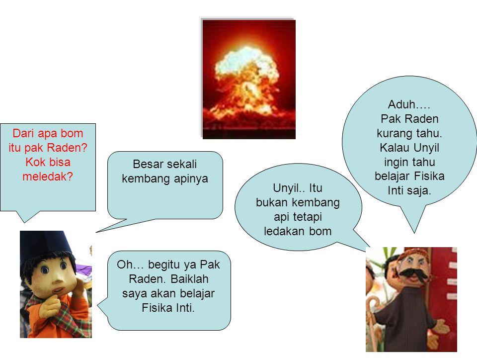 Besar sekali kembang apinya Unyil.. Itu bukan kembang api tetapi ledakan bom Dari apa bom itu pak Raden? Kok bisa meledak? Aduh…. Pak Raden kurang tah