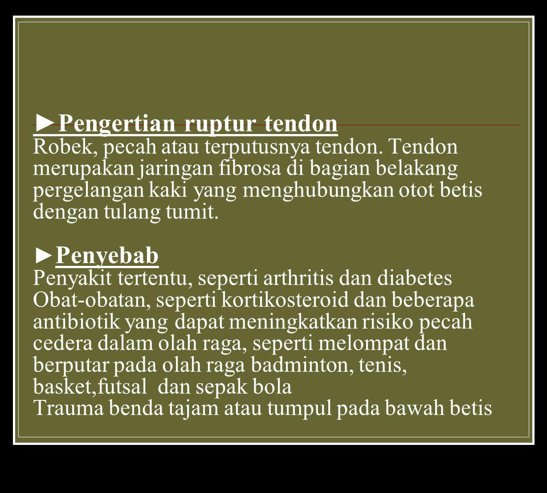 ►Pengertian ruptur tendon Robek, pecah atau terputusnya tendon.