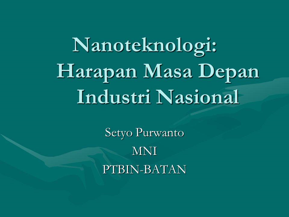 Nanoteknologi: Harapan Masa Depan Industri Nasional Setyo Purwanto MNIPTBIN-BATAN