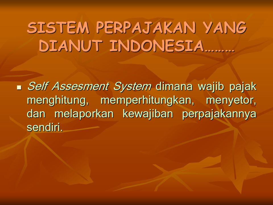 SISTEM PERPAJAKAN YANG DIANUT INDONESIA……… Self Assesment System dimana wajib pajak menghitung, memperhitungkan, menyetor, dan melaporkan kewajiban pe