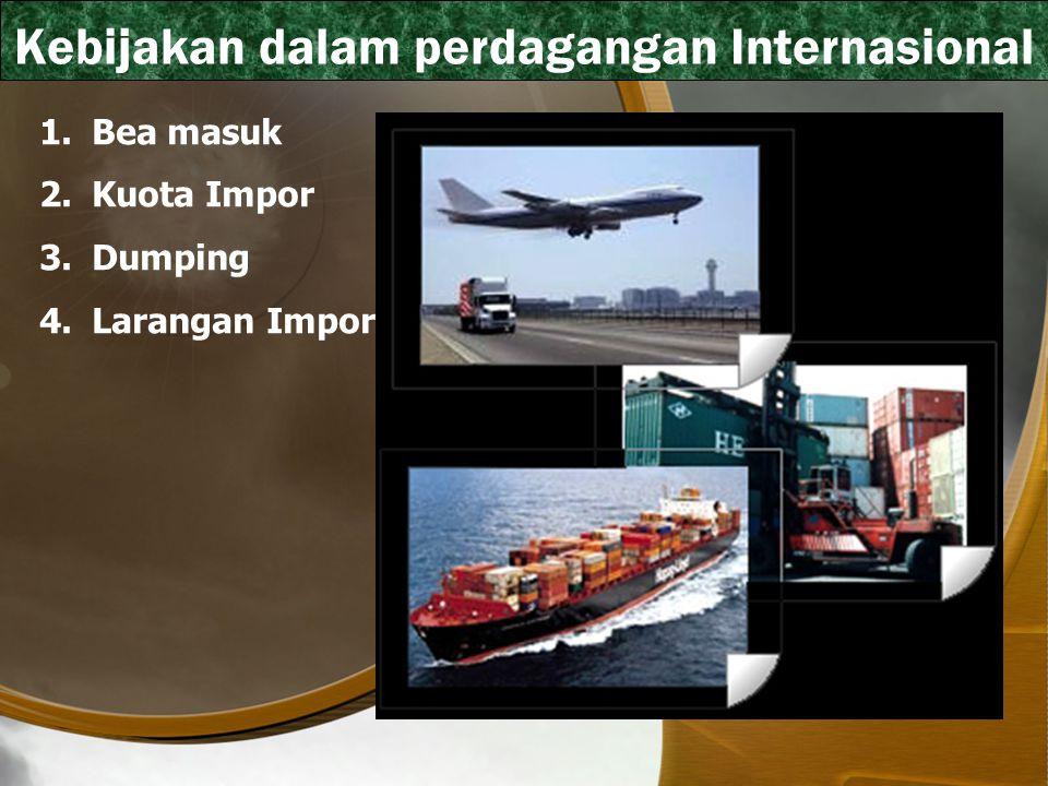 Kebijakan dalam perdagangan Internasional 1.Bea masuk 2.Kuota Impor 3.Dumping 4.Larangan Impor