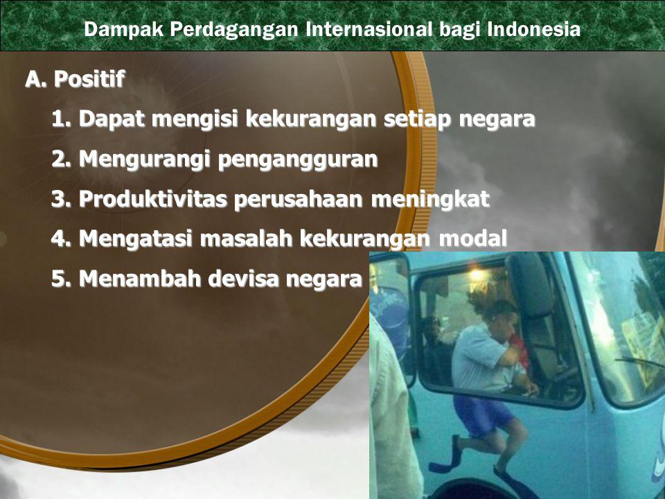 Dampak Perdagangan Internasional bagi Indonesia A. Positif 1. Dapat mengisi kekurangan setiap negara 1. Dapat mengisi kekurangan setiap negara 2. Meng