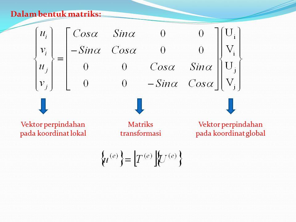 Dalam bentuk matriks: Vektor perpindahan pada koordinat lokal Matriks transformasi Vektor perpindahan pada koordinat global