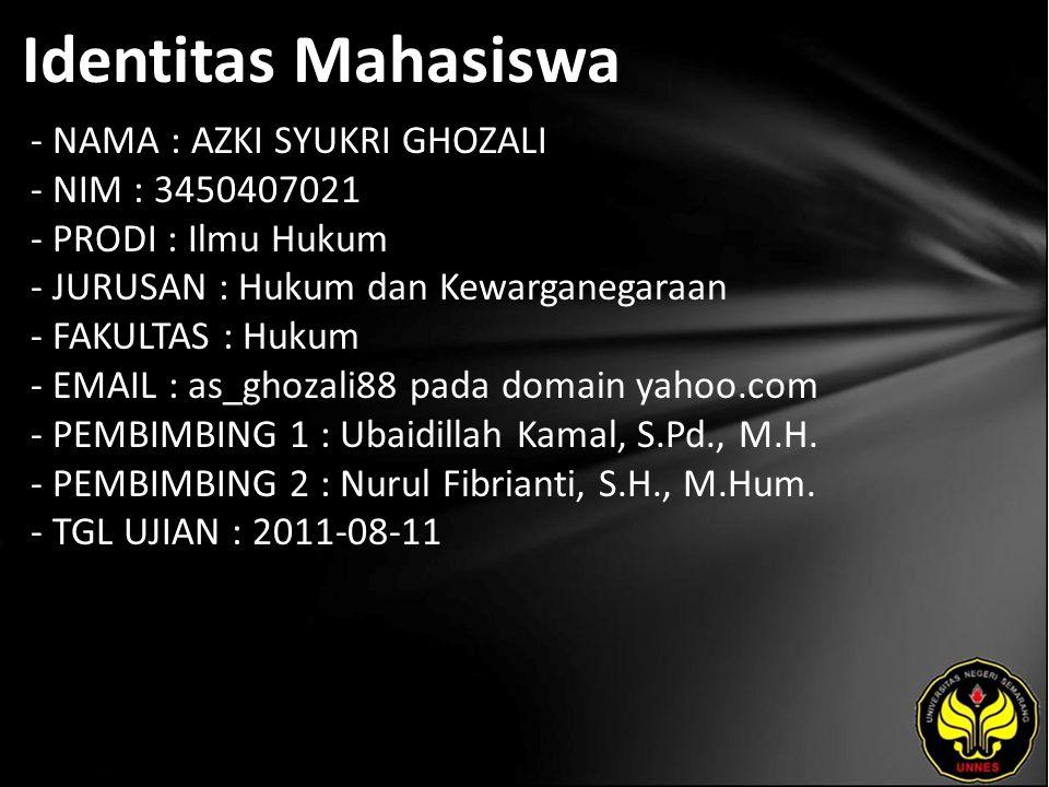 Identitas Mahasiswa - NAMA : AZKI SYUKRI GHOZALI - NIM : 3450407021 - PRODI : Ilmu Hukum - JURUSAN : Hukum dan Kewarganegaraan - FAKULTAS : Hukum - EMAIL : as_ghozali88 pada domain yahoo.com - PEMBIMBING 1 : Ubaidillah Kamal, S.Pd., M.H.