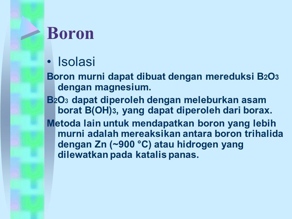 Boron Isolasi Boron murni dapat dibuat dengan mereduksi B 2 O 3 dengan magnesium. B 2 O 3 dapat diperoleh dengan meleburkan asam borat B(OH) 3, yang d