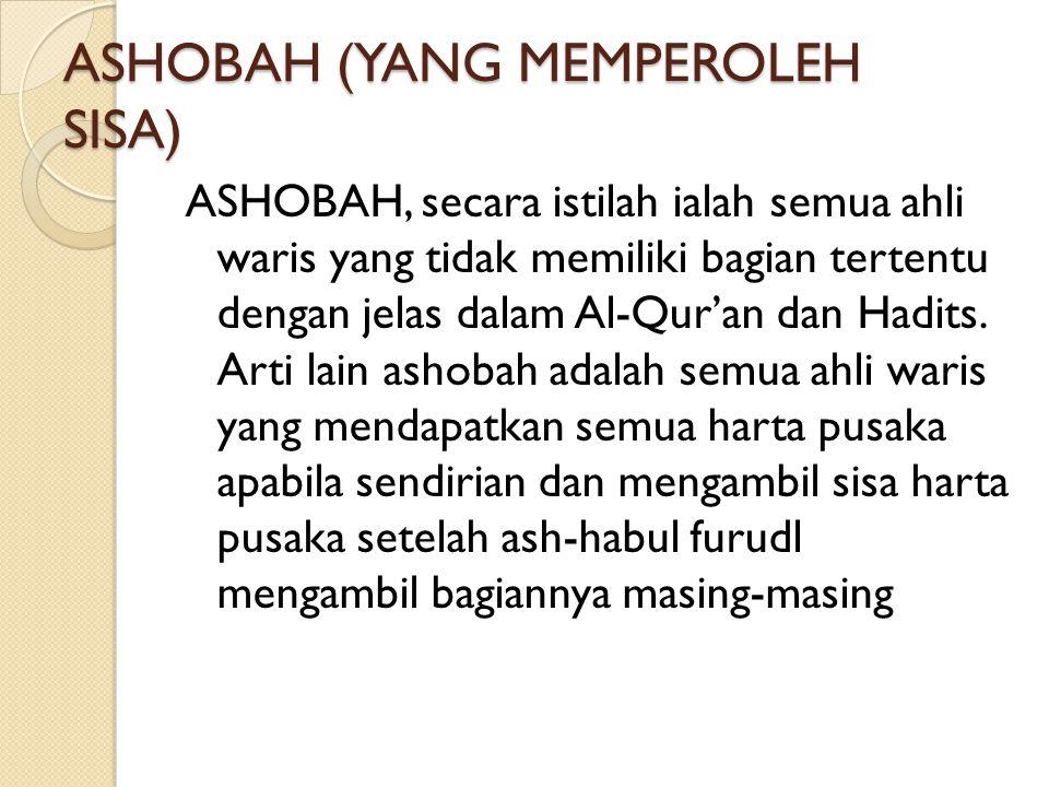 ASHOBAH (YANG MEMPEROLEH SISA) ASHOBAH, secara istilah ialah semua ahli waris yang tidak memiliki bagian tertentu dengan jelas dalam Al-Qur'an dan Had