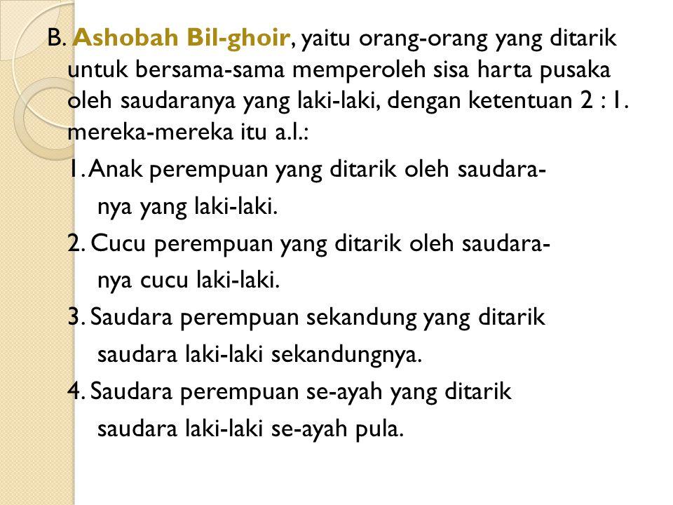 B. Ashobah Bil-ghoir, yaitu orang-orang yang ditarik untuk bersama-sama memperoleh sisa harta pusaka oleh saudaranya yang laki-laki, dengan ketentuan
