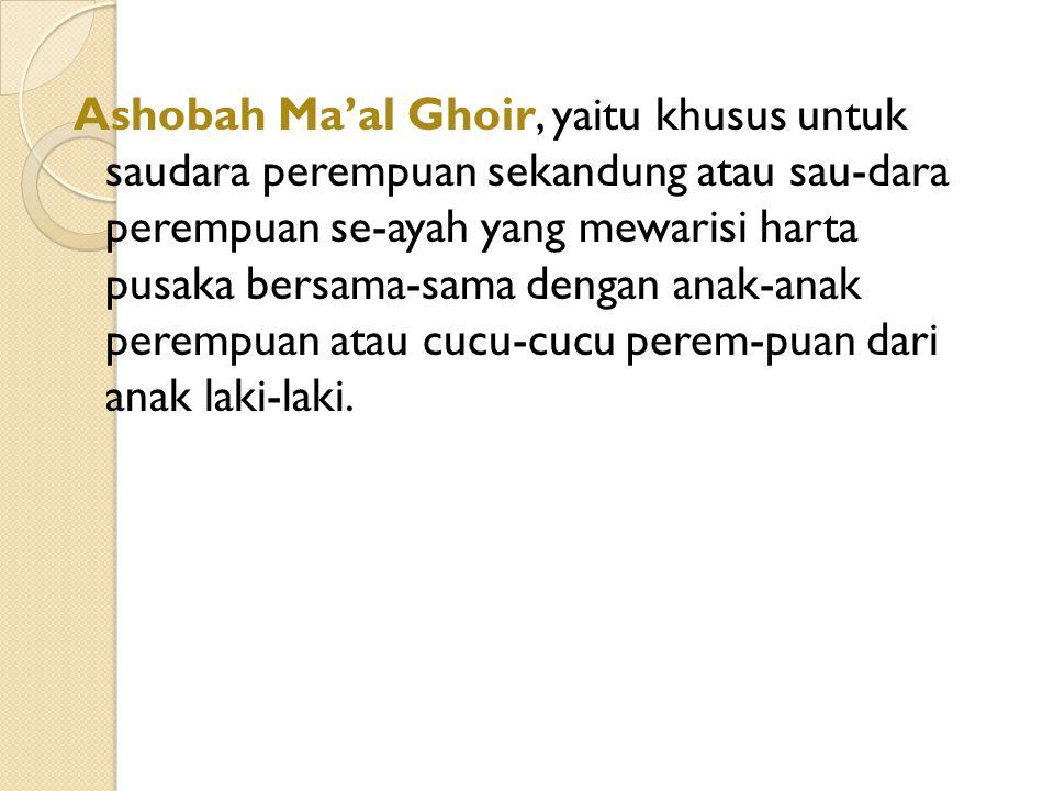 Ashobah Ma'al Ghoir, yaitu khusus untuk saudara perempuan sekandung atau sau-dara perempuan se-ayah yang mewarisi harta pusaka bersama-sama dengan ana