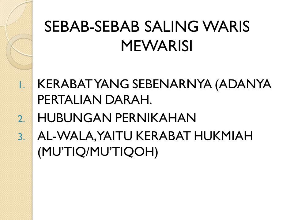 SEBAB-SEBAB SALING WARIS MEWARISI 1. KERABAT YANG SEBENARNYA (ADANYA PERTALIAN DARAH. 2. HUBUNGAN PERNIKAHAN 3. AL-WALA, YAITU KERABAT HUKMIAH (MU'TIQ