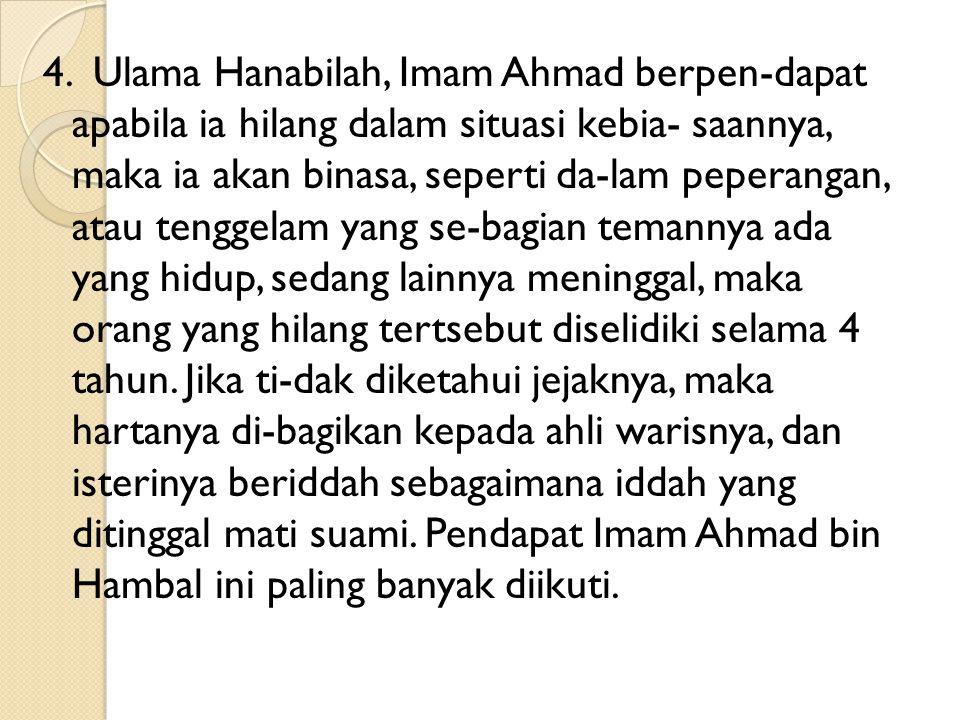 4. Ulama Hanabilah, Imam Ahmad berpen-dapat apabila ia hilang dalam situasi kebia- saannya, maka ia akan binasa, seperti da-lam peperangan, atau tengg