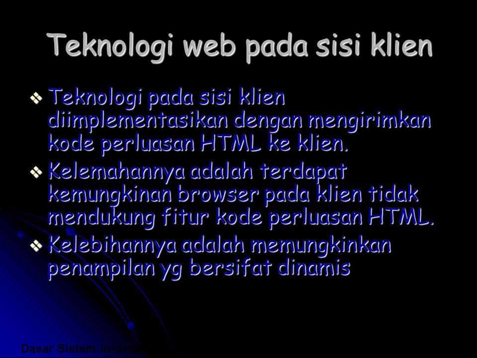 Teknologi web pada sisi klien  Teknologi pada sisi klien diimplementasikan dengan mengirimkan kode perluasan HTML ke klien.  Kelemahannya adalah ter
