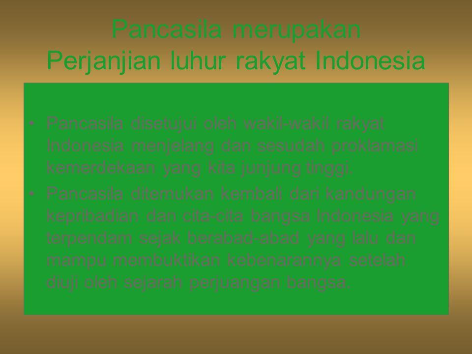 Pancasila merupakan Perjanjian luhur rakyat Indonesia Pancasila disetujui oleh wakil-wakil rakyat Indonesia menjelang dan sesudah proklamasi kemerdeka