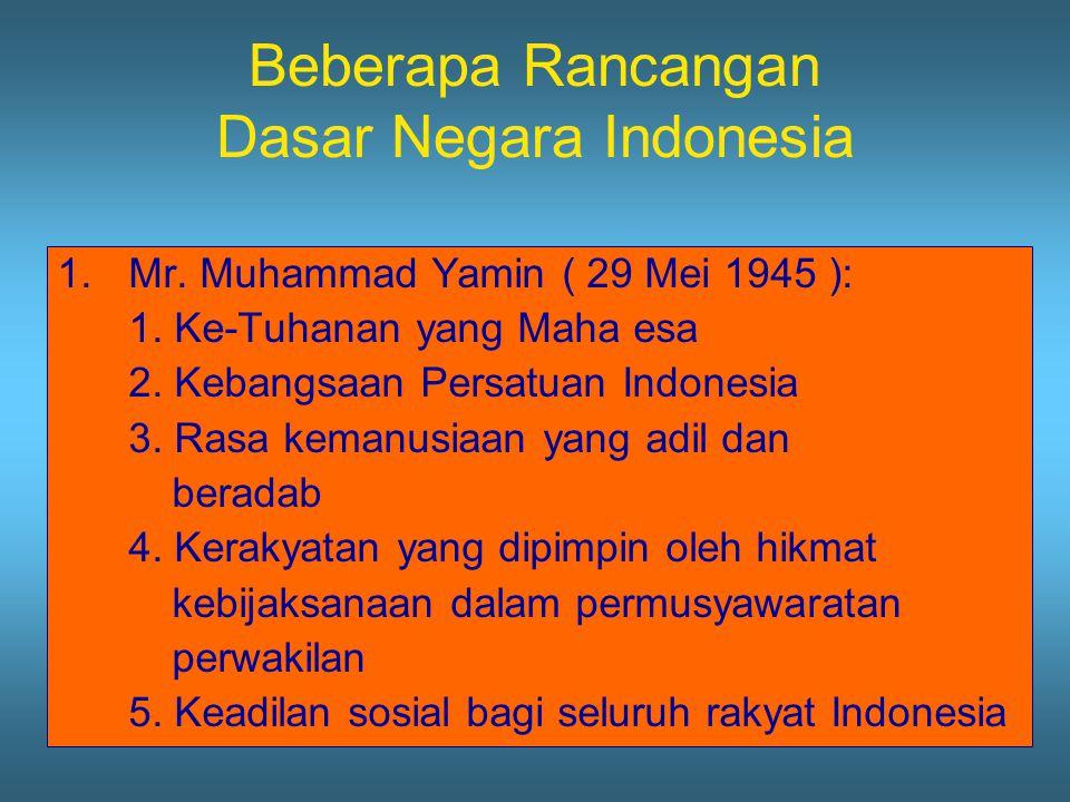 Beberapa Rancangan Dasar Negara Indonesia 1.Mr. Muhammad Yamin ( 29 Mei 1945 ): 1. Ke-Tuhanan yang Maha esa 2. Kebangsaan Persatuan Indonesia 3. Rasa