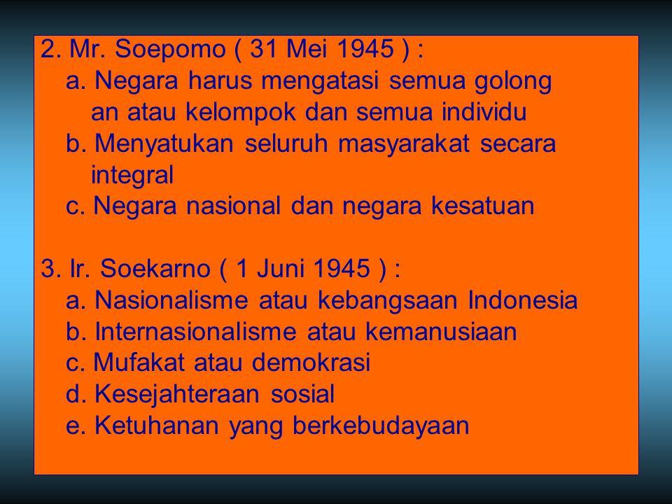 2. Mr. Soepomo ( 31 Mei 1945 ) : a. Negara harus mengatasi semua golong an atau kelompok dan semua individu b. Menyatukan seluruh masyarakat secara in
