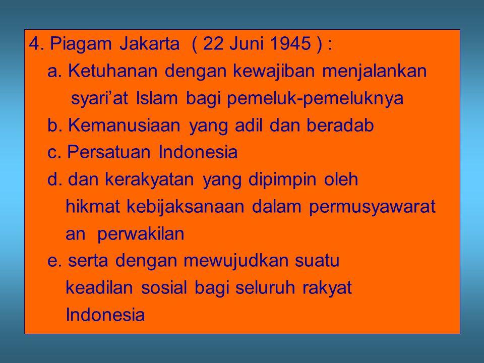 4. Piagam Jakarta ( 22 Juni 1945 ) : a. Ketuhanan dengan kewajiban menjalankan syari'at Islam bagi pemeluk-pemeluknya b. Kemanusiaan yang adil dan ber