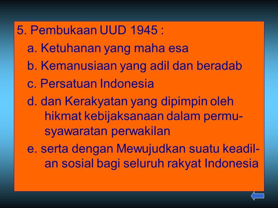 5. Pembukaan UUD 1945 : a. Ketuhanan yang maha esa b. Kemanusiaan yang adil dan beradab c. Persatuan Indonesia d. dan Kerakyatan yang dipimpin oleh hi