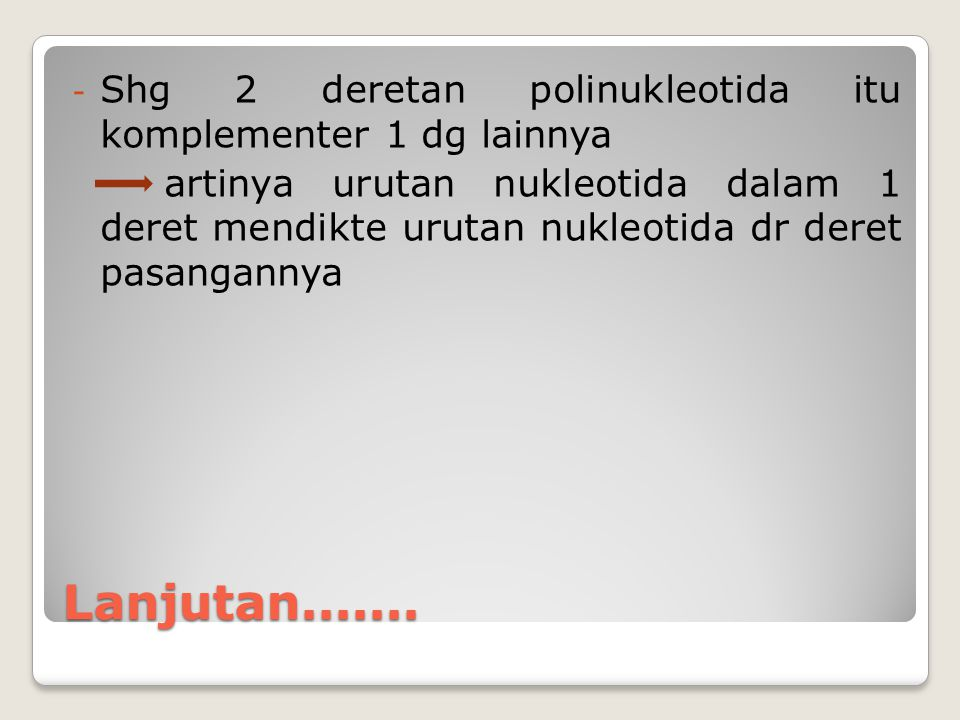 Lanjutan....... - Shg 2 deretan polinukleotida itu komplementer 1 dg lainnya artinya urutan nukleotida dalam 1 deret mendikte urutan nukleotida dr der