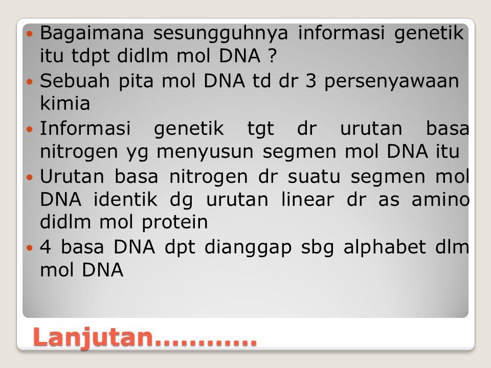 Lanjutan............ Bagaimana sesungguhnya informasi genetik itu tdpt didlm mol DNA ? Sebuah pita mol DNA td dr 3 persenyawaan kimia Informasi geneti