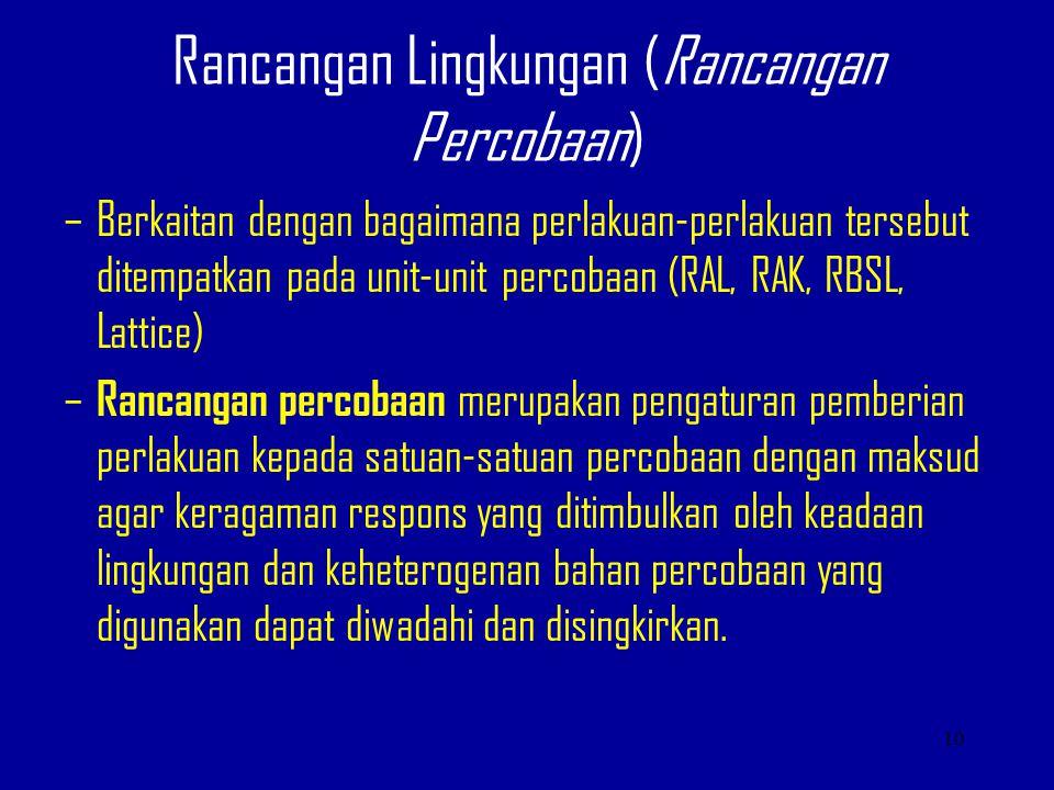 Rancangan Lingkungan (Rancangan Percobaan) –Berkaitan dengan bagaimana perlakuan-perlakuan tersebut ditempatkan pada unit-unit percobaan (RAL, RAK, RB