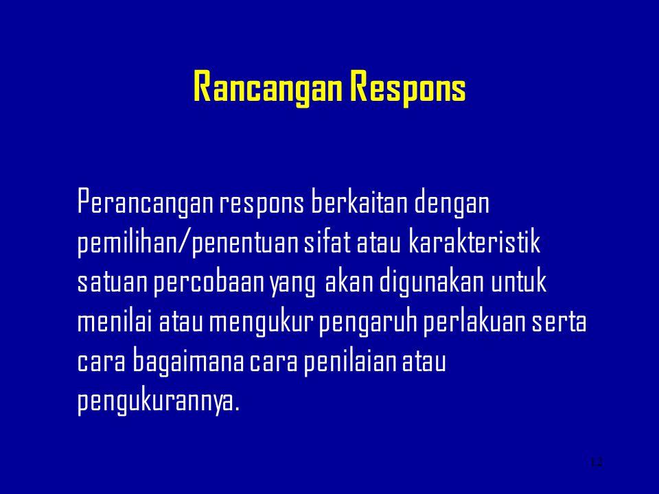 Rancangan Respons Perancangan respons berkaitan dengan pemilihan/penentuan sifat atau karakteristik satuan percobaan yang akan digunakan untuk menilai