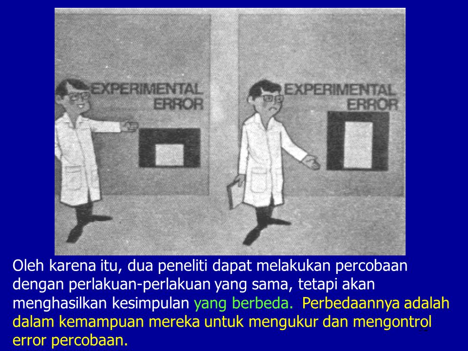 32 Oleh karena itu, dua peneliti dapat melakukan percobaan dengan perlakuan-perlakuan yang sama, tetapi akan menghasilkan kesimpulan yang berbeda. Per