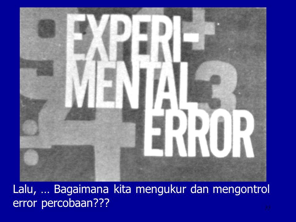 33 Lalu, … Bagaimana kita mengukur dan mengontrol error percobaan???