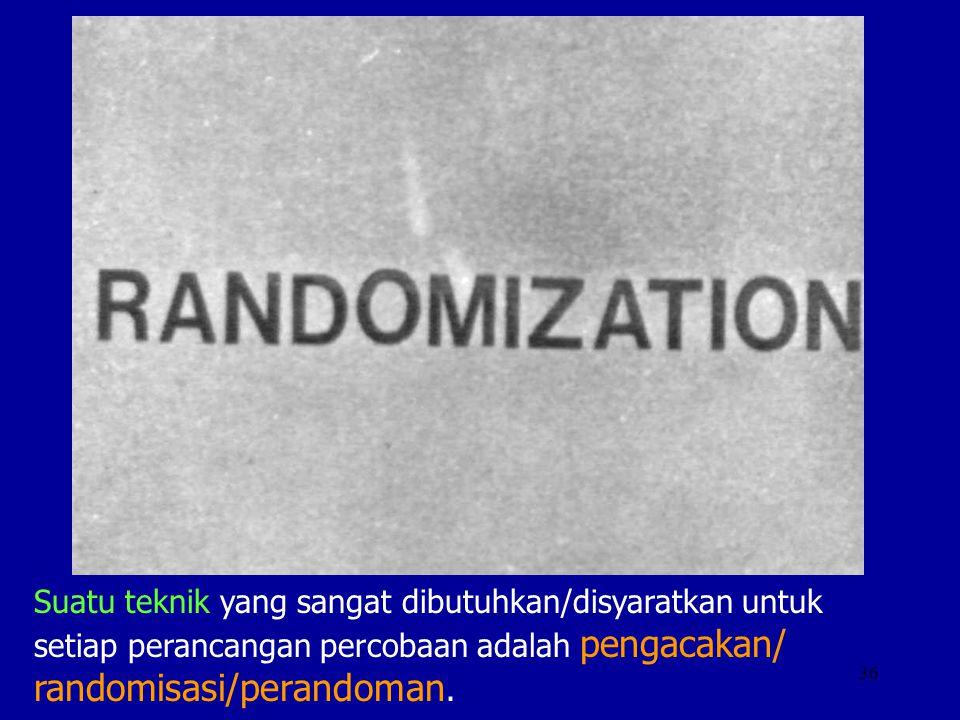 36 Suatu teknik yang sangat dibutuhkan/disyaratkan untuk setiap perancangan percobaan adalah pengacakan/ randomisasi/perandoman.